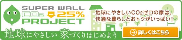 SUPER WALL CO2 -25% PROJECT 地球にやさしいCO2ゼロの家は、快適な暮らしとおトクがいっぱい! 地球にやさしい家づくりはじめよう 詳しくはこちら